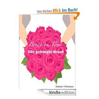Bride on Time   Die geborgte Braut eBook: Daniela Felbermayr: