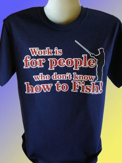 New Funny Fishing T Shirt Work Is for People Who Don'T Know How to Fish Plus