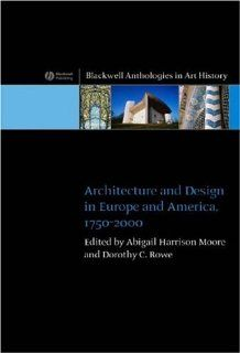 Architecture and Design in Europe and America: 1750   2000: Dr. Abigail Harrison Moore, Dorothy C. Rowe: 9781405115308: Books