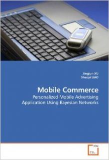 Mobile Commerce: Personalized Mobile Advertising Application Using Bayesian Networks: Jingjun XU: 9783639184983: Books