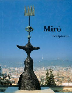 Miro: Catalogue Raisonne, Sculptures: Emilio Fernandez Miro, Pilar Ortega Chapel, Joan Miro: 9782868820747: Books
