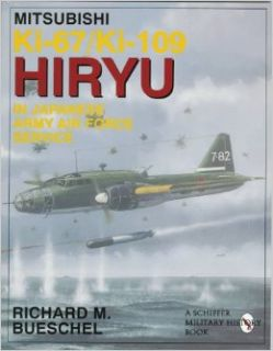 Mitsubishi Ki 67/Ki 109 Hiryu in Japanese Army Air Force Service: (Schiffer Military/Aviation History): Richard M. Bueschel, The JAAF Mitsubishi Ki 67/Ki 109 HIRYU (Peggy) is presented in this volume. All variations, markings and units are covered in this,