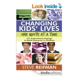Changing Kids' Lives One Quote at a Time: 121 Inspirational Sayings to Build Character in Children eBook: Steve Reifman: Kindle Store