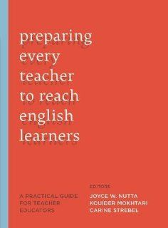 Preparing Every Teacher to Reach English Learners: A Practical Guide for Teacher Educators: Joyce W. Nutta, Kouider Mokhtan, Carine Strebel: 9781612501284: Books