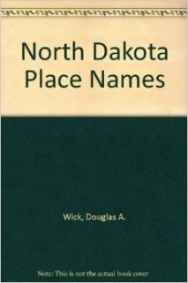 North Dakota Place Names: Douglas A. Wick: 9780962096808: Books