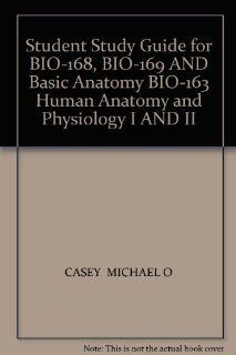 Student Study Guide for BIO 168, BIO 169 AND Basic Anatomy BIO 163 Human Anatomy and Physiology I AND II (9780757595745): CASEY  MICHAEL O: Books