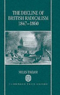 The Decline of British Radicalism, 1847 1860 (9780198204824): Miles Taylor: Books