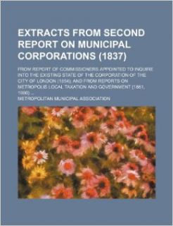 Extracts from Second Report on Municipal Corporations (1837); From Report of Commissioners Appointed to Inquire Into the Existing State of the Corpora: Metropolitan Municipal Association: 9781235850578: Books