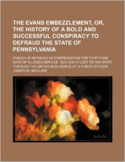 The Evans embezzlement, or, The history of a bold and successful conspiracy to defraud the state of Pennsylvania; $198, 911.58 retained as compensationthe state through the gross negligence of a: Joseph M. Mcclure: 9781153809436: Books