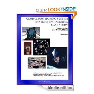 Global Positioning System (GPS) Systems Engineering Case Study   Technical Information and Program History of America's NAVSTAR Navigation Satellites eBook: World Spaceflight News, Air Force Institute of Technology, Air Force Center for Systems Enginee