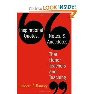 Inspirational Quotes, Notes, & Anecdotes That Honor Teachers and Teaching: Robert D. Ramsey: 9781412926805: Books