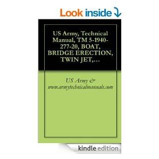 US Army, Technical Manual, TM 5 1940 277 20, BOAT, BRIDGE ERECTION, TWIN JET, ALUMINUM HULL MODEL USCSBMK1 (NSN 1940 01 105 5728) AND USCSBMK2 (1940 01 218 2165) {TM 1940 20/2}, eBook US Army & www.armytechnicalmanuals Kindle Store