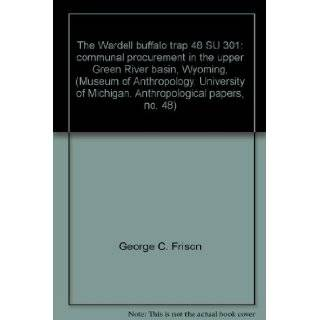 The Wardell buffalo trap 48 SU 301: communal procurement in the upper Green River basin, Wyoming, (Museum of Anthropology, University of Michigan. Anthropological papers, no. 48): George C. Frison, Charles A. Reher: Books