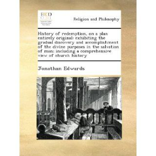 History of redemption, on a plan entirely original exhibiting the gradual discovery and accomplishment of the divine purposes in the salvation of man; including a comprehensive view of church history Jonathan Edwards Books