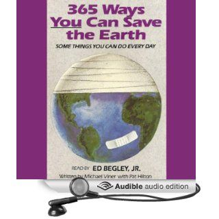 365 Ways You Can Save the Earth: Some Things You Can Do Every Day (Audible Audio Edition): Michael Viner, Pat Hilton, Ed Bergley: Books