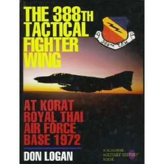 The 388th Tactical Fighter Wing at Korat Royal Thai Air Force Base 1972: Don Logan: 9780887407987: Books