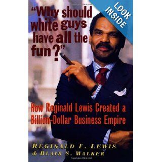 Why Should White Guys Have All the Fun?: How Reginald Lewis Created a Billion Dollar Business Empire: Reginald F. Lewis, Blair S. Walker: 9781574780369: Books