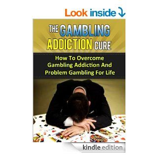 The Gambling Addiction Cure   How To Overcome Gambling Addiction And Problem Gambling For Life (Compulsive Gambling, Gamblers, Casino Games, Sports Betting, Poker, Black Jack, Craps, Slots, Roulette) eBook Stefan P., Sports Betting, Casino Games, Poker K