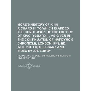 More's History of king Richard iii, to which is added the conclusion of the history of king Richard iii, as given in the continuation of Hardyng'swith notes, glossary and index by J.R. Lumby: Thomas More: 9781130318173: Books
