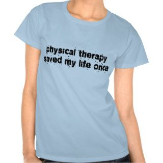 Physical Therapy Saved My Life Once Tshirts